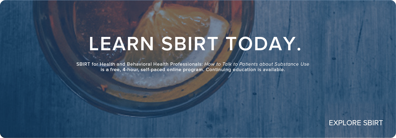 LEARN SBIRT TODAY - SBIRT for Health and Behavioral Health Professionals: How to talk to patients about Substance Use is a free, 4 hour, self-paced online program.  Continuing education is available.  EXPLORE SBIRT